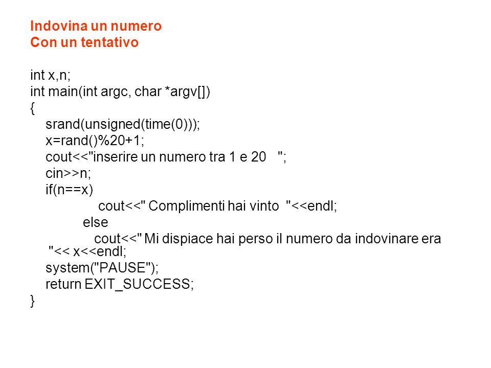 Indovina un numero Con un tentativo. int x,n; int main(int argc, char *argv[]) { srand(unsigned(time(0)));